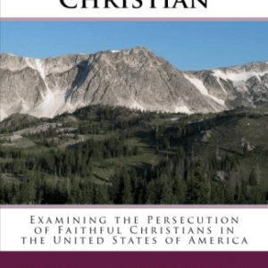 Intolerant Christian: Examining the Persecution of Faithful Christians in the United States of America by Paul Markel